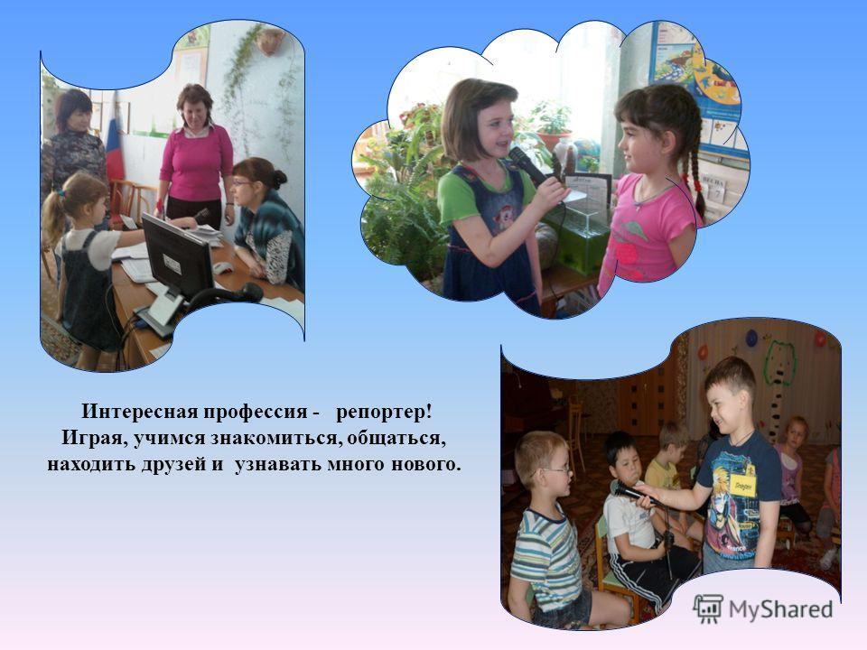 Интересная профессия - репортер! Играя, учимся знакомиться, общаться, находить друзей и узнавать много нового.