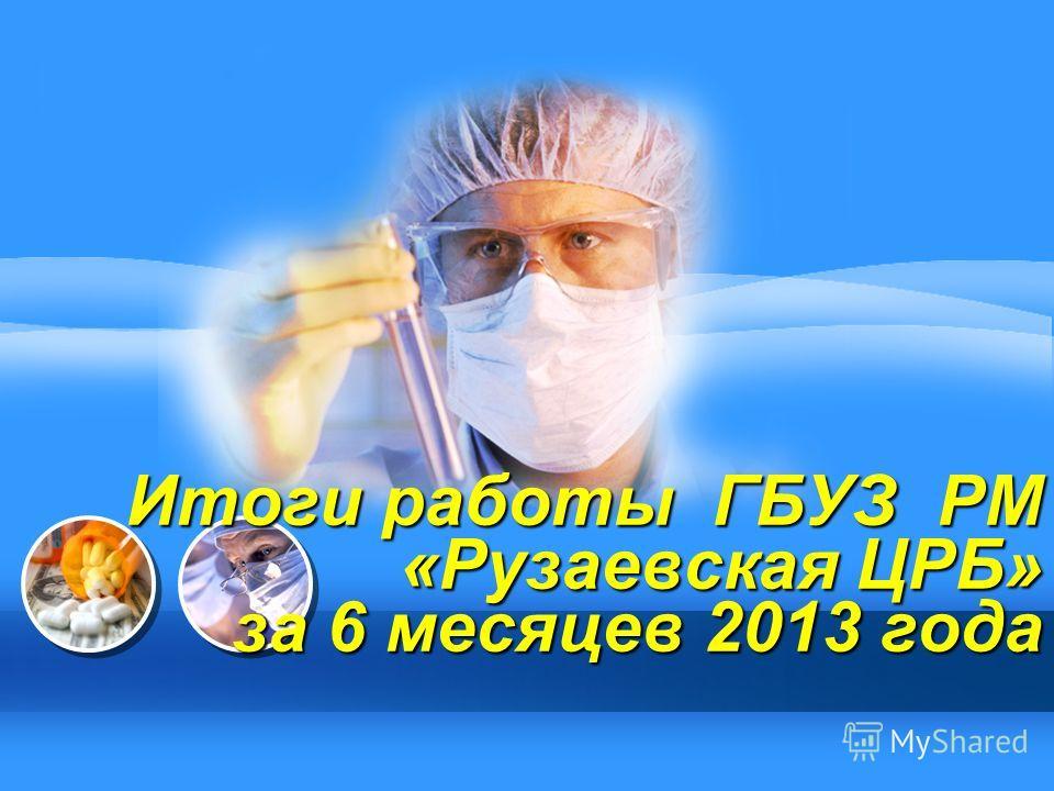 L/O/G/O Итоги работы ГБУЗ РМ «Рузаевская ЦРБ» за 6 месяцев 2013 года
