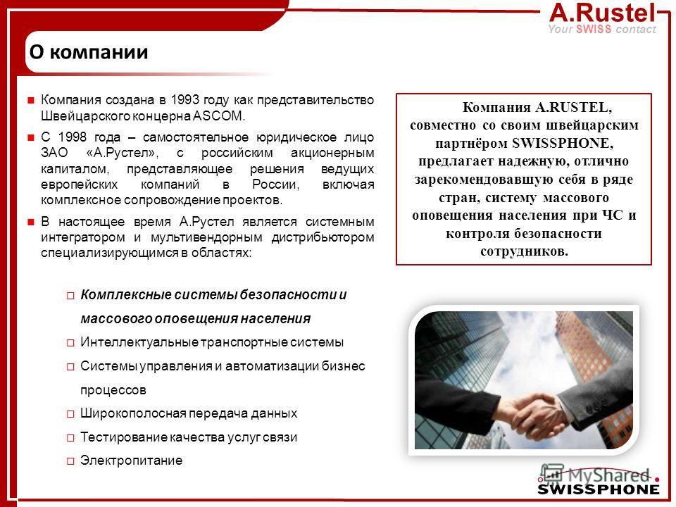 A.Rustel Your SWISS contact Компания создана в 1993 году как представительство Швейцарского концерна ASCOM. C 1998 года – самостоятельное юридическое лицо ЗАО «А.Рустел», с российским акционерным капиталом, представляющее решения ведущих европейских