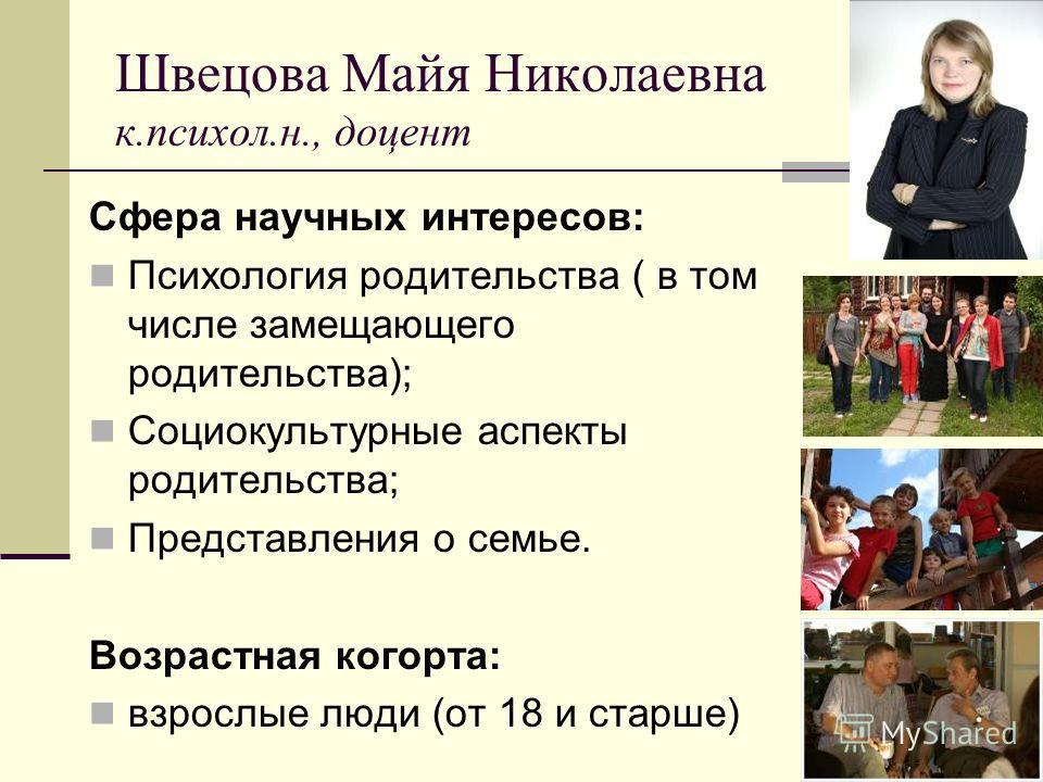 Швецова Майя Николаевна к.психол.н., доцент Сфера научных интересов: Психология родительства ( в том числе замещающего родительства); Социокультурные аспекты родительства; Представления о семье. Возрастная когорта: взрослые люди (от 18 и старше)