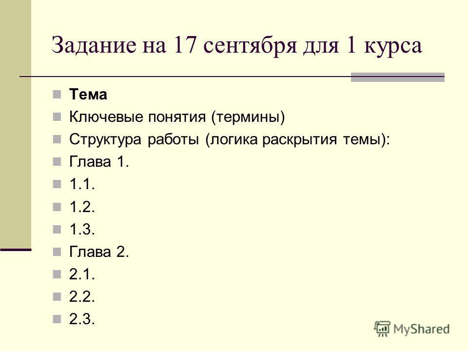 Задание на 17 сентября для 1 курса Тема Ключевые понятия (термины) Структура работы (логика раскрытия темы): Глава 1. 1.1. 1.2. 1.3. Глава 2. 2.1. 2.2. 2.3.