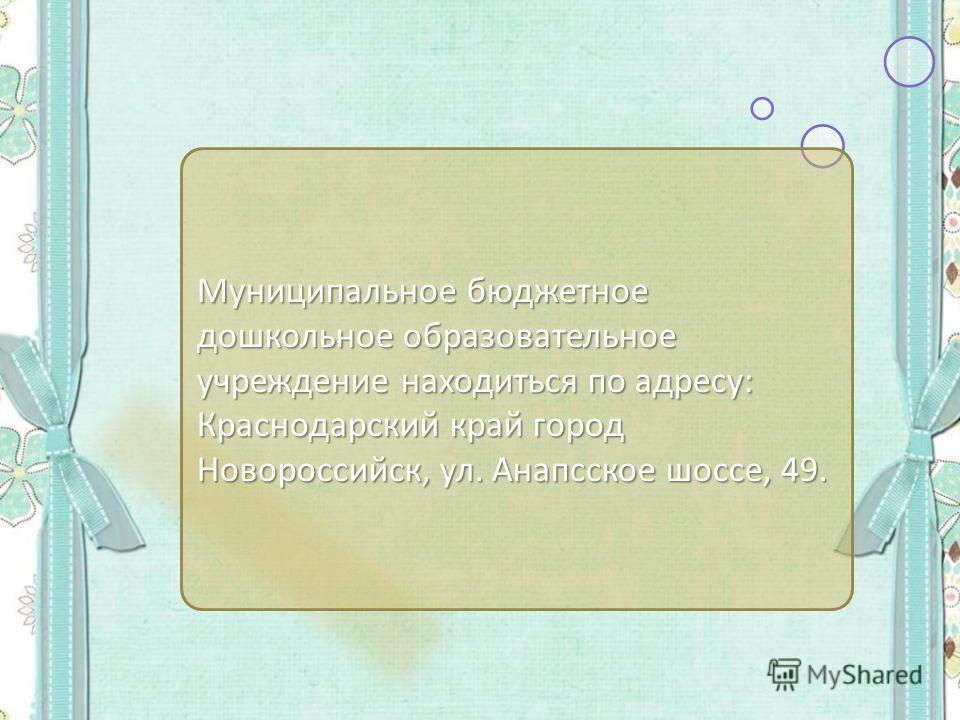 Муниципальное бюджетное дошкольное образовательное учреждение находиться по адресу: Краснодарский край город Новороссийск, ул. Анапсское шоссе, 49.