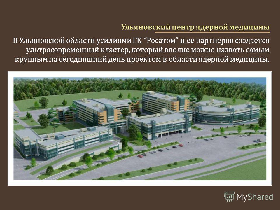 В Ульяновской области усилиями ГК Росатом и ее партнеров создается ультрасовременный кластер, который вполне можно назвать самым крупным на сегодняшний день проектом в области ядерной медицины.