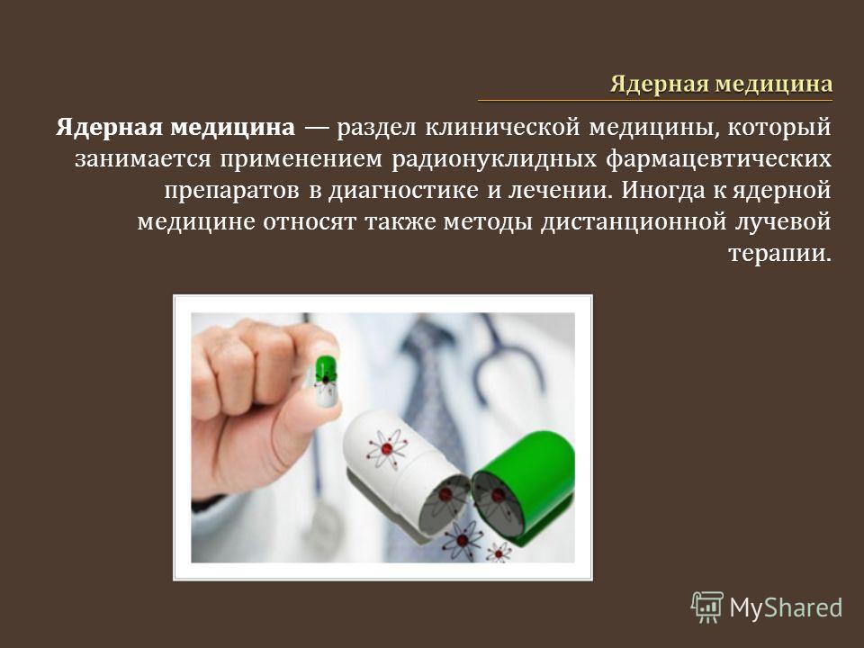 Ядерная медицина раздел клинической медицины, который занимается применением радионуклидных фармацевтических препаратов в диагностике и лечении. Иногда к ядерной медицине относят также методы дистанционной лучевой терапии.