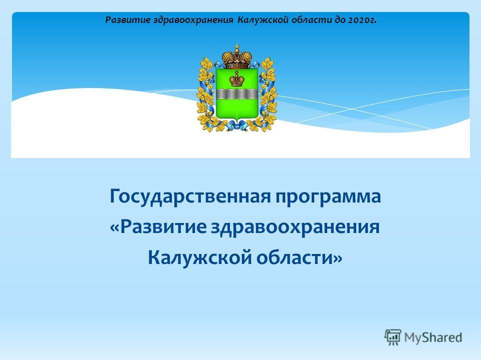 Государственная программа «Развитие здравоохранения Калужской области» Развитие здравоохранения Калужской области до 2020г.
