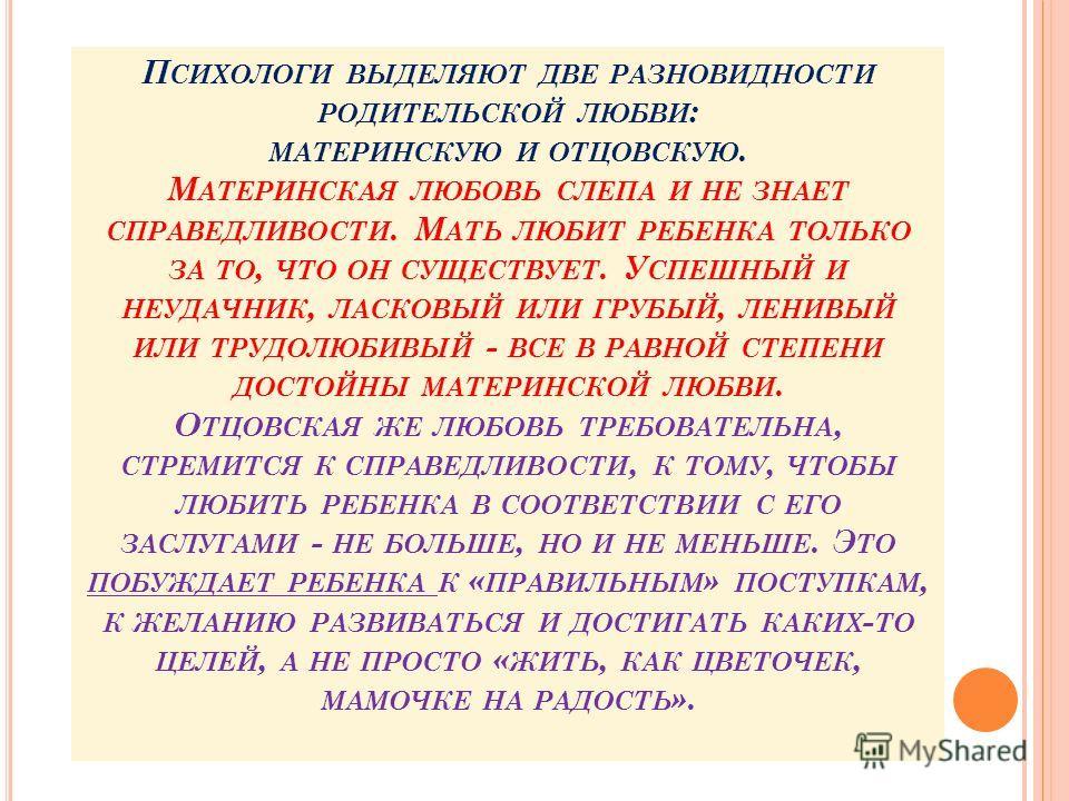 П СИХОЛОГИ ВЫДЕЛЯЮТ ДВЕ РАЗНОВИДНОСТИ РОДИТЕЛЬСКОЙ ЛЮБВИ : МАТЕРИНСКУЮ И ОТЦОВСКУЮ. М АТЕРИНСКАЯ ЛЮБОВЬ СЛЕПА И НЕ ЗНАЕТ СПРАВЕДЛИВОСТИ. М АТЬ ЛЮБИТ РЕБЕНКА ТОЛЬКО ЗА ТО, ЧТО ОН СУЩЕСТВУЕТ. У СПЕШНЫЙ И НЕУДАЧНИК, ЛАСКОВЫЙ ИЛИ ГРУБЫЙ, ЛЕНИВЫЙ ИЛИ ТРУД