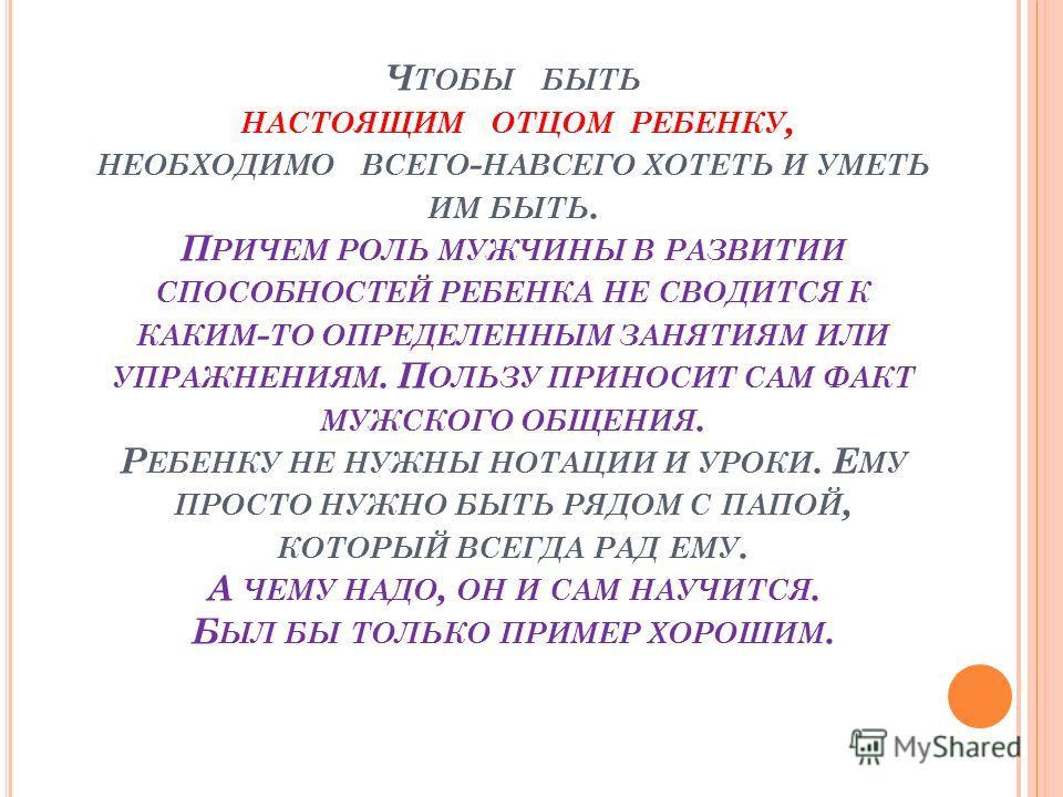Ч ТОБЫ БЫТЬ НАСТОЯЩИМ ОТЦОМ РЕБЕНКУ, НЕОБХОДИМО ВСЕГО - НАВСЕГО ХОТЕТЬ И УМЕТЬ ИМ БЫТЬ. П РИЧЕМ РОЛЬ МУЖЧИНЫ В РАЗВИТИИ СПОСОБНОСТЕЙ РЕБЕНКА НЕ СВОДИТСЯ К КАКИМ - ТО ОПРЕДЕЛЕННЫМ ЗАНЯТИЯМ ИЛИ УПРАЖНЕНИЯМ. П ОЛЬЗУ ПРИНОСИТ САМ ФАКТ МУЖСКОГО ОБЩЕНИЯ. Р