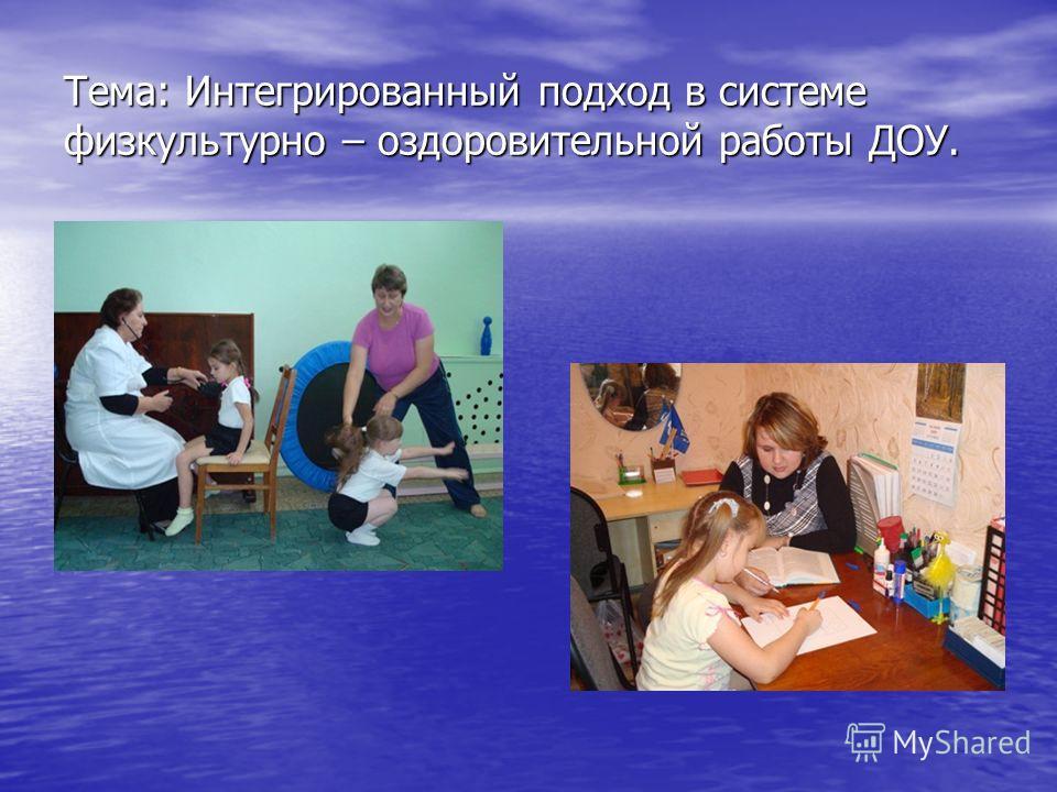 Тема: Интегрированный подход в системе физкультурно – оздоровительной работы ДОУ.