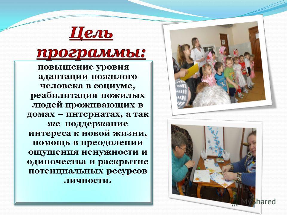 повышение уровня адаптации пожилого человека в социуме, реабилитация пожилых людей проживающих в домах – интернатах, а так же поддержание интереса к новой жизни, помощь в преодолении ощущения ненужности и одиночества и раскрытие потенциальных ресурсо