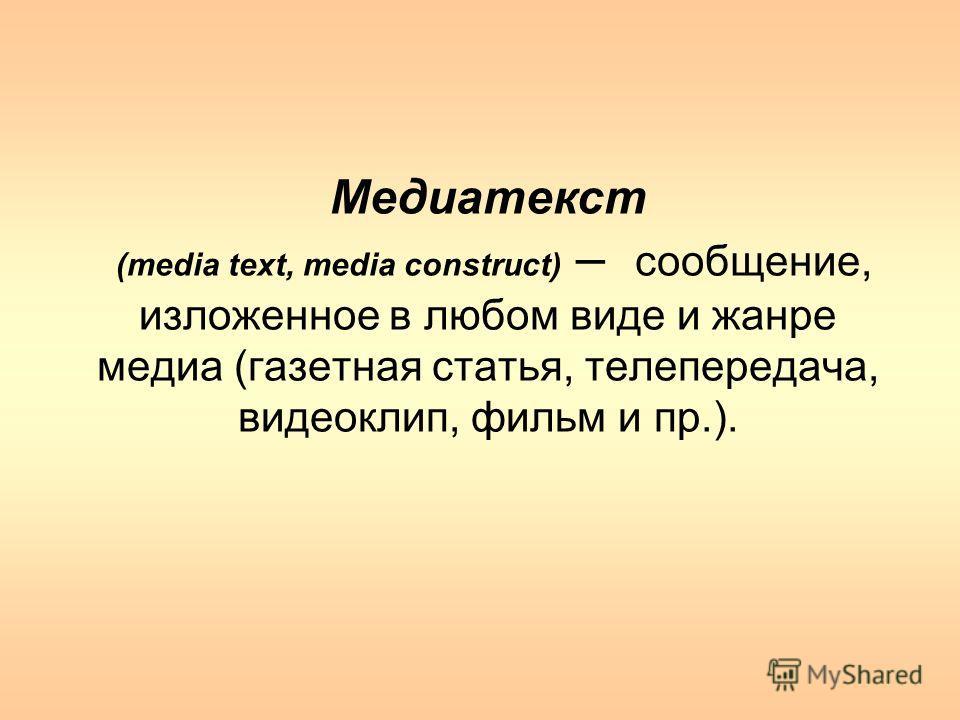 Медиатекст (media text, media construct) – сообщение, изложенное в любом виде и жанре медиа (газетная статья, телепередача, видеоклип, фильм и пр.).