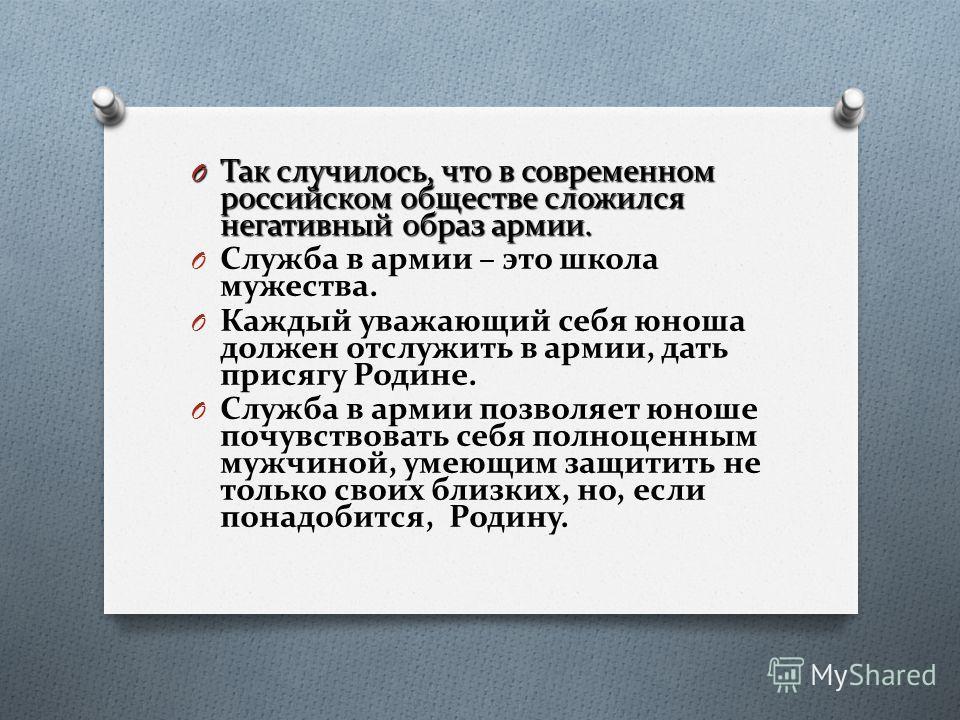 O Так случилось, что в современном российском обществе сложился негативный образ армии. O Служба в армии – это школа мужества. O Каждый уважающий себя юноша должен отслужить в армии, дать присягу Родине. O Служба в армии позволяет юноше почувствовать