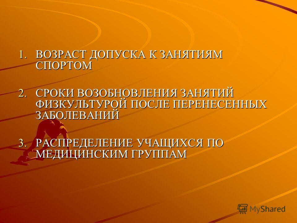 1.ВОЗРАСТ ДОПУСКА К ЗАНЯТИЯМ СПОРТОМ 2.СРОКИ ВОЗОБНОВЛЕНИЯ ЗАНЯТИЙ ФИЗКУЛЬТУРОЙ ПОСЛЕ ПЕРЕНЕСЕННЫХ ЗАБОЛЕВАНИЙ 3.РАСПРЕДЕЛЕНИЕ УЧАЩИХСЯ ПО МЕДИЦИНСКИМ ГРУППАМ