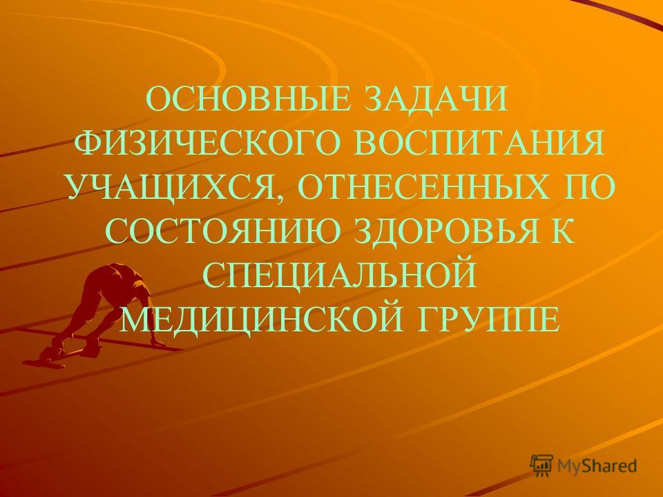 ОСНОВНЫЕ ЗАДАЧИ ФИЗИЧЕСКОГО ВОСПИТАНИЯ УЧАЩИХСЯ, ОТНЕСЕННЫХ ПО СОСТОЯНИЮ ЗДОРОВЬЯ К СПЕЦИАЛЬНОЙ МЕДИЦИНСКОЙ ГРУППЕ