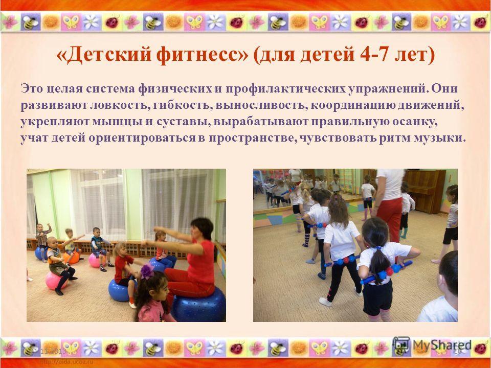 «Детский фитнесс» (для детей 4-7 лет) 21.11.201310 Это целая система физических и профилактических упражнений. Они развивают ловкость, гибкость, выносливость, координацию движений, укрепляют мышцы и суставы, вырабатывают правильную осанку, учат детей