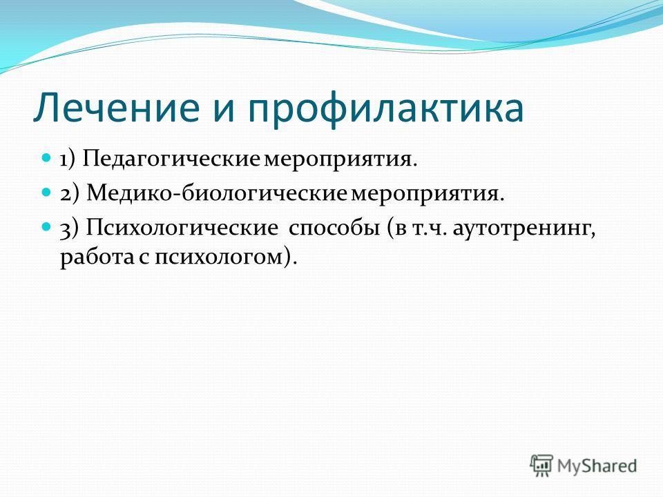 Лечение и профилактика 1) Педагогические мероприятия. 2) Медико-биологические мероприятия. 3) Психологические способы (в т.ч. аутотренинг, работа с психологом).