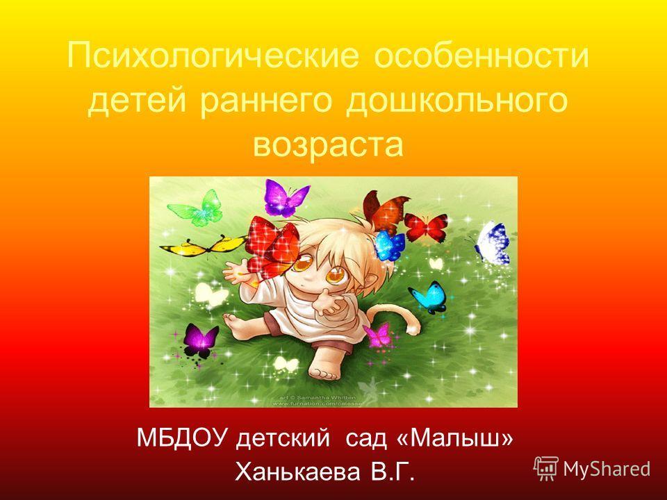 Психологические особенности детей раннего дошкольного возраста МБДОУ детский сад «Малыш» Ханькаева В.Г.
