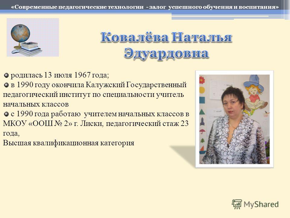 родилась 13 июля 1967 года; в 1990 году окончила Калужский Государственный педагогический институт по специальности учитель начальных классов с 1990 года работаю учителем начальных классов в МКОУ «ООШ 2» г. Лиски, педагогический стаж 23 года, Высшая