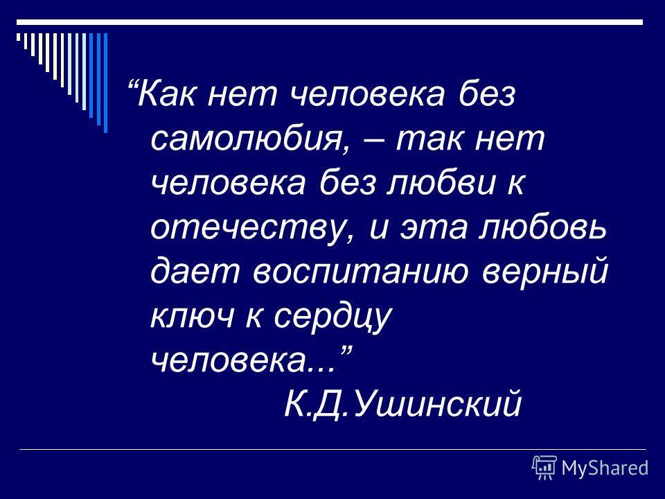 Как нет человека без самолюбия, – так нет человека без любви к отечеству, и эта любовь дает воспитанию верный ключ к сердцу человека... К.Д.Ушинский