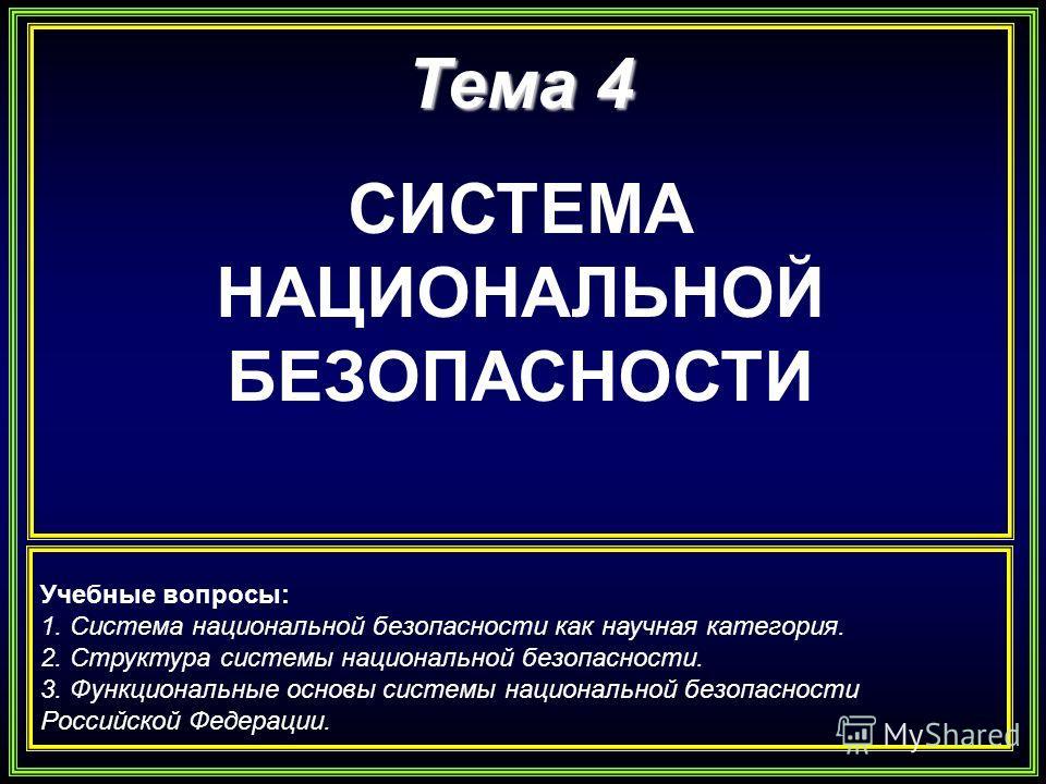 Тема 4 СИСТЕМА НАЦИОНАЛЬНОЙ БЕЗОПАСНОСТИ Учебные вопросы: 1. Система национальной безопасности как научная категория. 2. Структура системы национальной безопасности. 3. Функциональные основы системы национальной безопасности Российской Федерации.