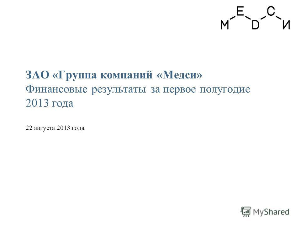 ЗАО «Группа компаний «Медси» Финансовые результаты за первое полугодие 2013 года 22 августа 2013 года