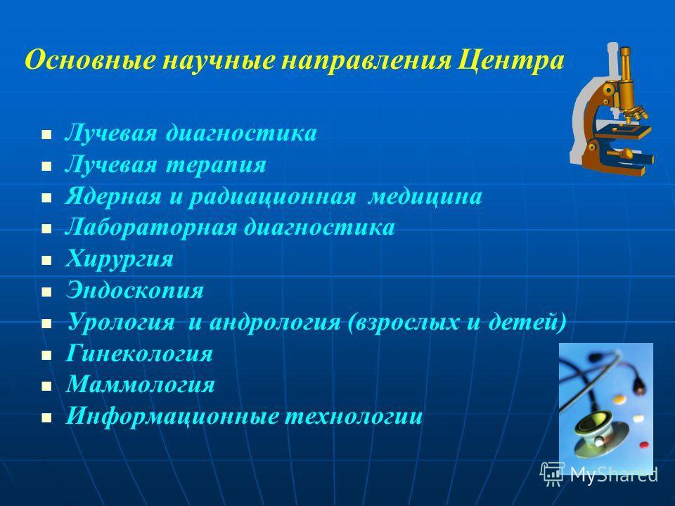 Основные научные направления Центра Лучевая диагностика Лучевая терапия Ядерная и радиационная медицина Лабораторная диагностика Хирургия Эндоскопия Урология и андрология (взрослых и детей) Гинекология Маммология Информационные технологии