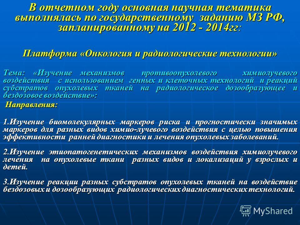 В отчетном году основная научная тематика выполнялась по государственному заданию МЗ РФ, запланированному на 2012 - 2014гг: Платформа «Онкология и радиологические технологии» Тема: «Изучение механизмов противоопухолевого химиолучевого воздействия с и