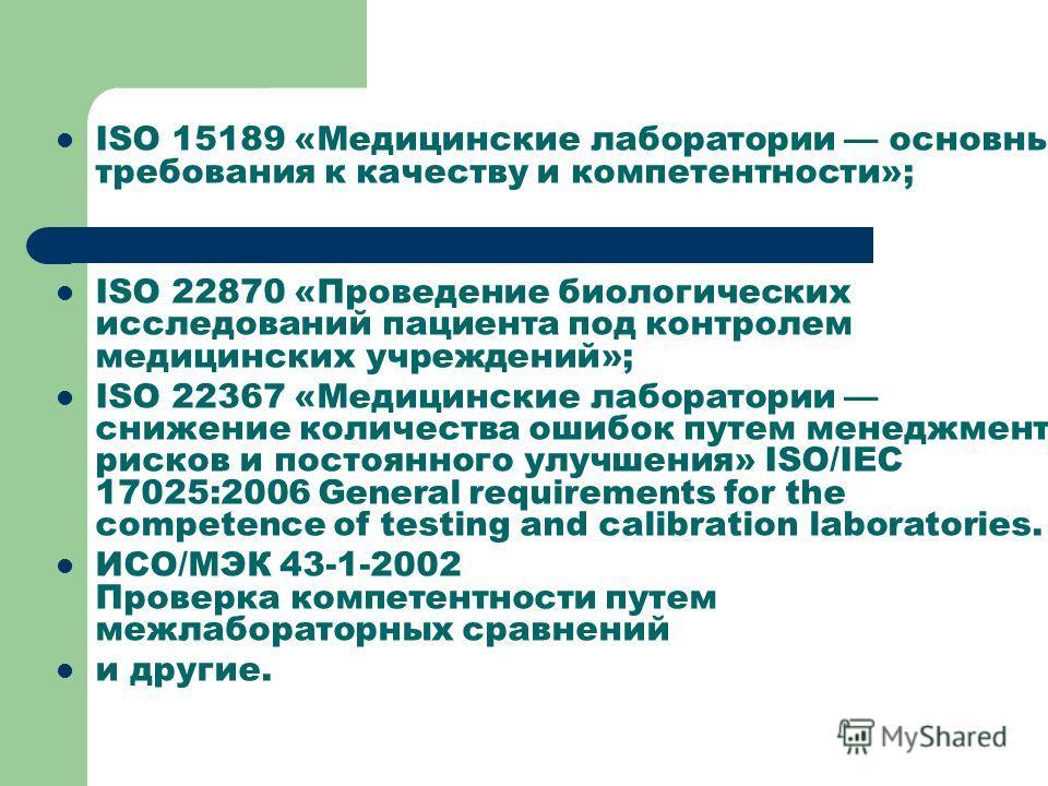 ISO 15189 «Медицинские лаборатории основные требования к качеству и компетентности»; ISO 22870 «Проведение биологических исследований пациента под контролем медицинских учреждений»; ISO 22367 «Медицинские лаборатории снижение количества ошибок путем