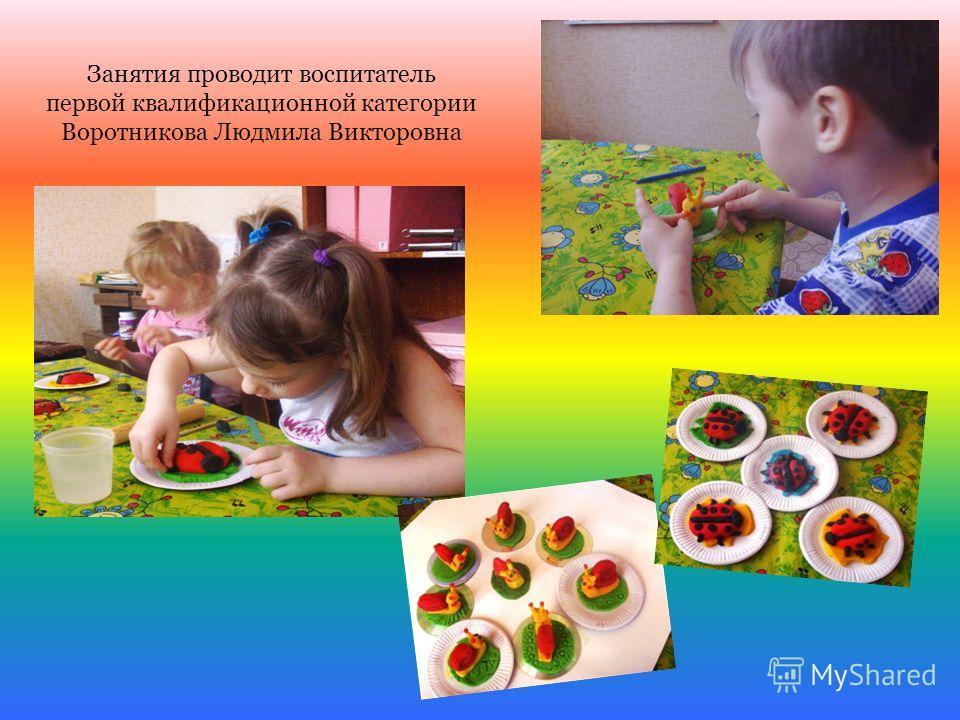 Занятия проводит воспитатель первой квалификационной категории Воротникова Людмила Викторовна