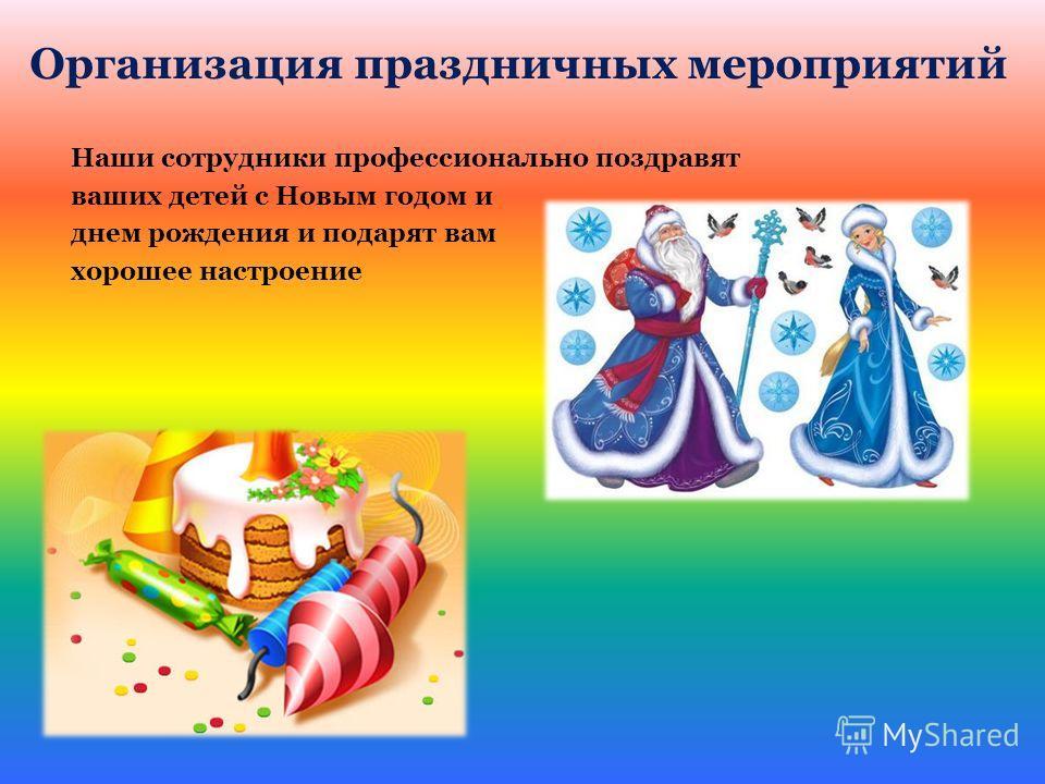 Организация праздничных мероприятий Наши сотрудники профессионально поздравят ваших детей с Новым годом и днем рождения и подарят вам хорошее настроение