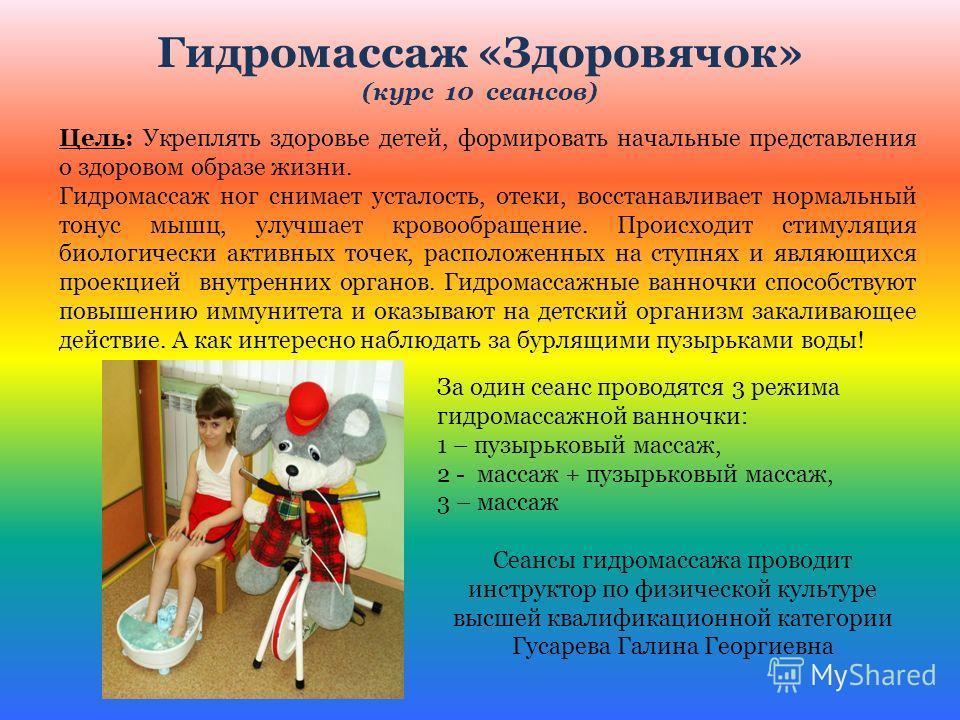Гидромассаж «Здоровячок» (курс 10 сеансов) Цель: Укреплять здоровье детей, формировать начальные представления о здоровом образе жизни. Гидромассаж ног снимает усталость, отеки, восстанавливает нормальный тонус мышц, улучшает кровообращение. Происход