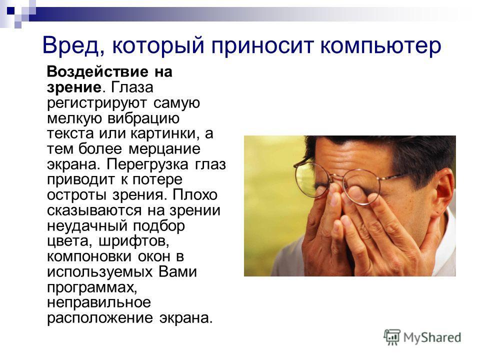 Вред, который приносит компьютер Воздействие на зрение. Глаза регистрируют самую мелкую вибрацию текста или картинки, а тем более мерцание экрана. Перегрузка глаз приводит к потере остроты зрения. Плохо сказываются на зрении неудачный подбор цвета, ш