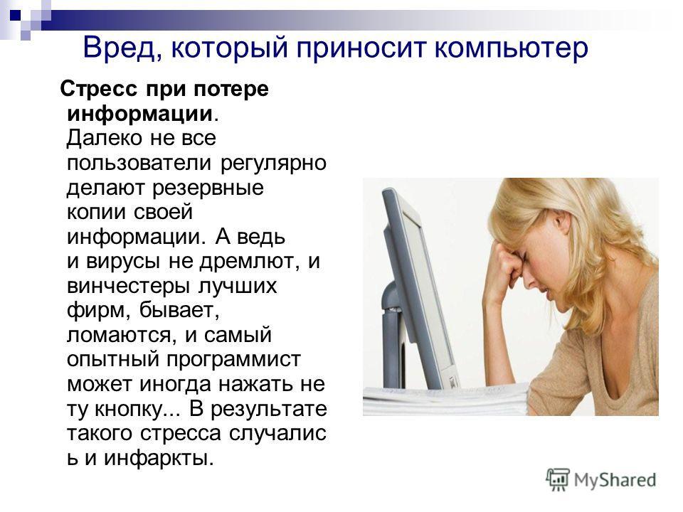 Вред, который приносит компьютер Стресс при потере информации. Далеко не все пользователи регулярно делают резервные копии своей информации. А ведь и вирусы не дремлют, и винчестеры лучших фирм, бывает, ломаются, и самый опытный программист может ино