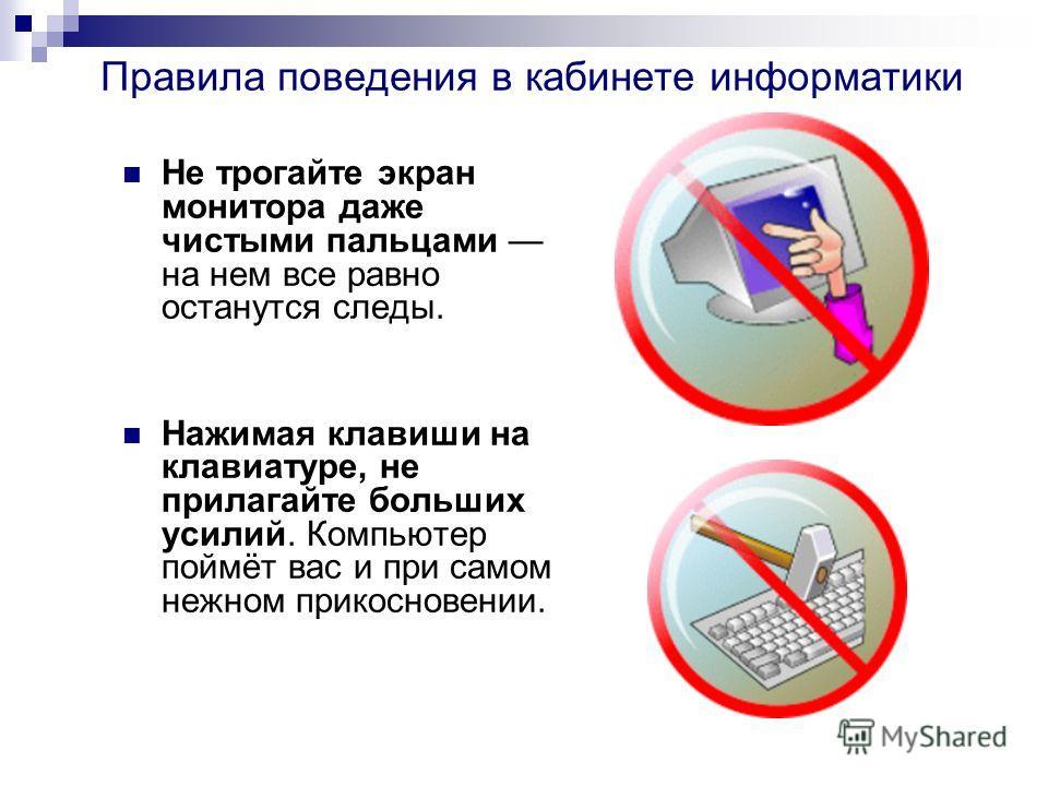 Правила поведения в кабинете информатики Не трогайте экран монитора даже чистыми пальцами на нем все равно останутся следы. Нажимая клавиши на клавиатуре, не прилагайте больших усилий. Компьютер поймёт вас и при самом нежном прикосновении.