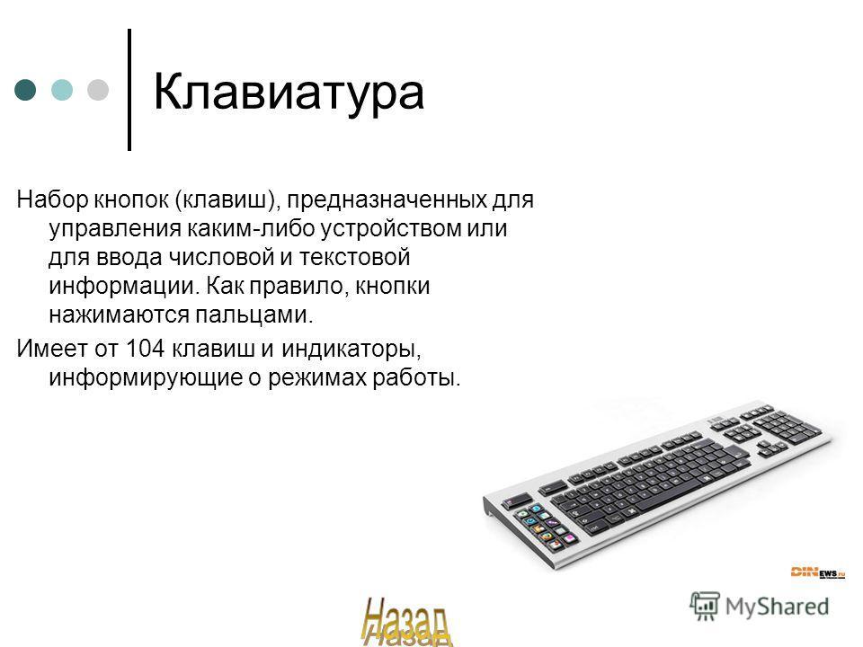 Клавиатура Набор кнопок (клавиш), предназначенных для управления каким-либо устройством или для ввода числовой и текстовой информации. Как правило, кнопки нажимаются пальцами. Имеет от 104 клавиш и индикаторы, информирующие о режимах работы.