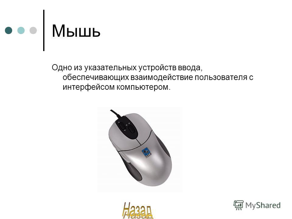 Мышь Одно из указательных устройств ввода, обеспечивающих взаимодействие пользователя с интерфейсом компьютером.