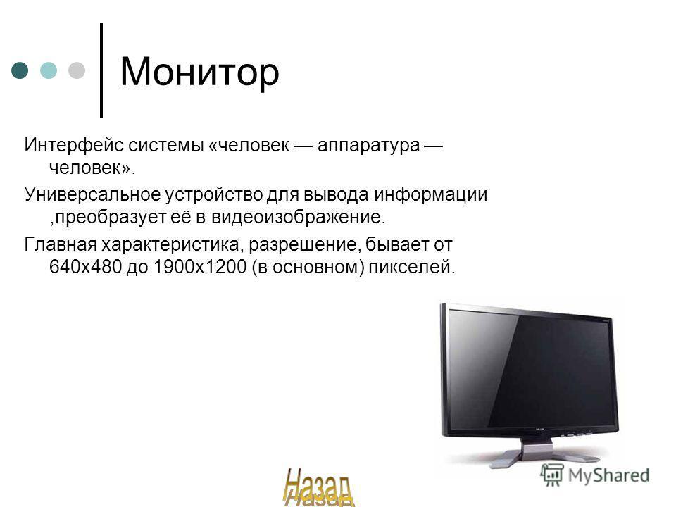 Монитор Интерфейс системы «человек аппаратура человек». Универсальное устройство для вывода информации,преобразует её в видеоизображение. Главная характеристика, разрешение, бывает от 640х480 до 1900х1200 (в основном) пикселей.