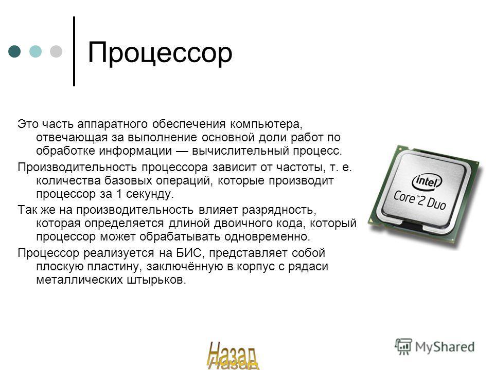 Процессор Это часть аппаратного обеспечения компьютера, отвечающая за выполнение основной доли работ по обработке информации вычислительный процесс. Производительность процессора зависит от частоты, т. е. количества базовых операций, которые производ