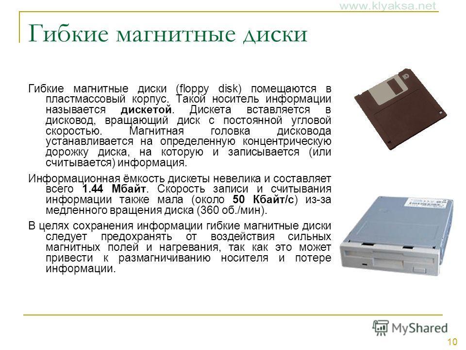 10 Гибкие магнитные диски Гибкие магнитные диски (floppy disk) помещаются в пластмассовый корпус. Такой носитель информации называется дискетой. Дискета вставляется в дисковод, вращающий диск с постоянной угловой скоростью. Магнитная головка дисковод