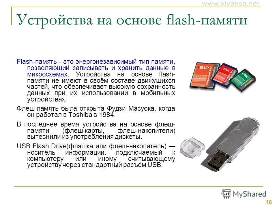 18 Устройства на основе flash-памяти Flash-память - это энергонезависимый тип памяти, позволяющий записывать и хранить данные в микросхемах. Устройства на основе flash- памяти не имеют в своём составе движущихся частей, что обеспечивает высокую сохра