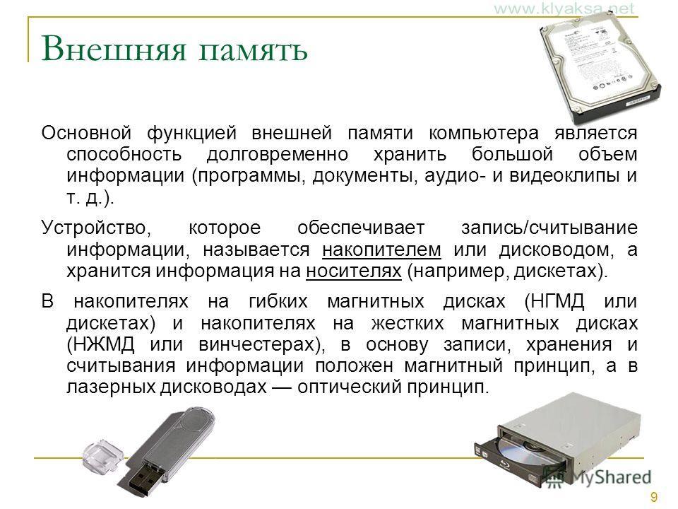 9 Внешняя память Основной функцией внешней памяти компьютера является способность долговременно хранить большой объем информации (программы, документы, аудио- и видеоклипы и т. д.). Устройство, которое обеспечивает запись/считывание информации, назыв