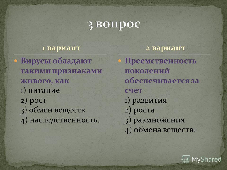 1 вариант Вирусы обладают такими признаками живого, как 1) питание 2) рост 3) обмен веществ 4) наследственность. Преемственность поколений обеспечивается за счет 1) развития 2) роста 3) размножения 4) обмена веществ. 2 вариант