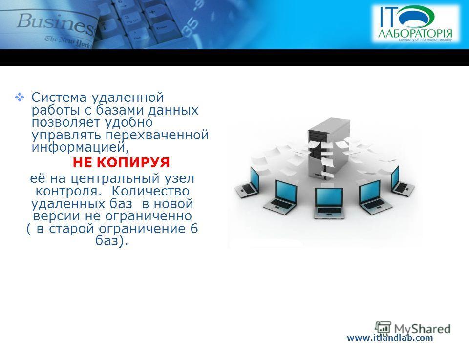 www.itlandlab.com Hot Tip Система удаленной работы с базами данных позволяет удобно управлять перехваченной информацией, НЕ КОПИРУЯ её на центральный узел контроля. Количество удаленных баз в новой версии не ограниченно ( в старой ограничение 6 баз).