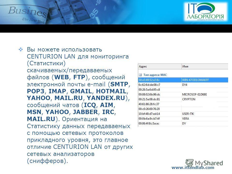 www.itlandlab.com Hot Tip Вы можете использовать CENTURION LAN для мониторинга (Статистики) скачиваемых/передаваемых файлов (WEB, FTP), сообщений электронной почты e-mail (SMTP, POP3, IMAP, GMAIL, HOTMAIL, YAHOO, MAIL.RU, YANDEX.RU), сообщений чатов