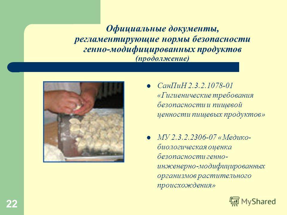 22 Официальные документы, регламентирующие нормы безопасности генно-модифицированных продуктов (продолжение) СанПиН 2.3.2.1078-01 «Гигиенические требования безопасности и пищевой ценности пищевых продуктов» МУ 2.3.2.2306-07 «Медико- биологическая оце