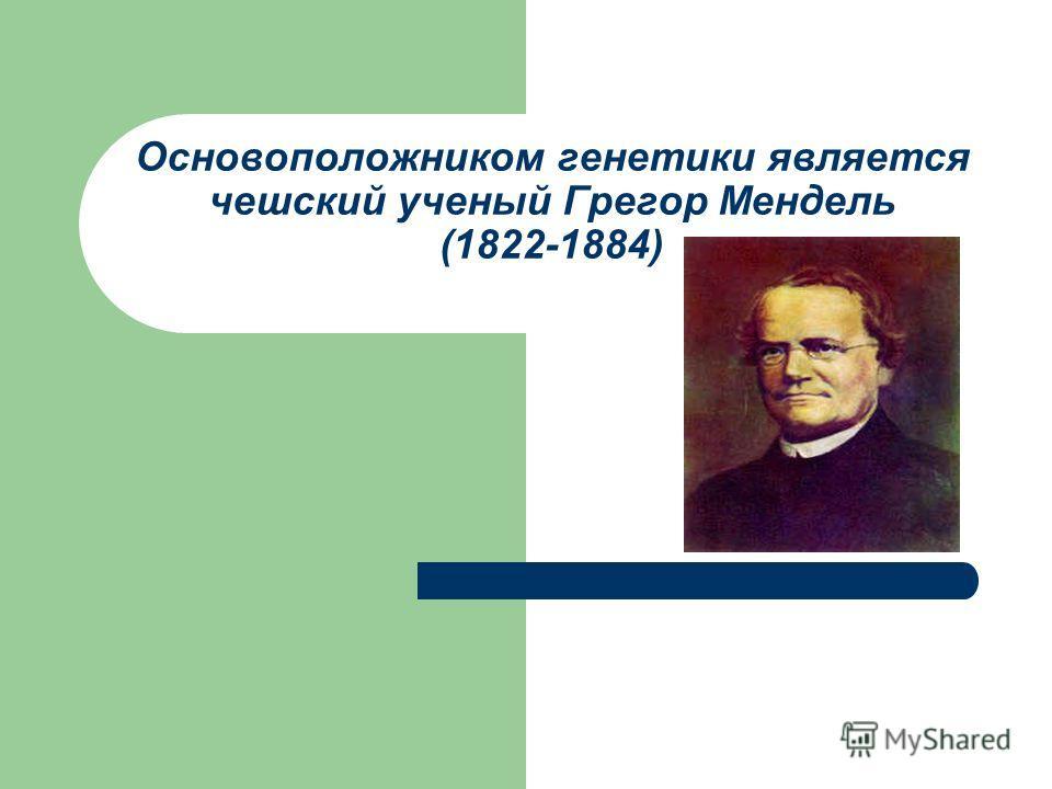 Основоположником генетики является чешский ученый Грегор Мендель (1822-1884)