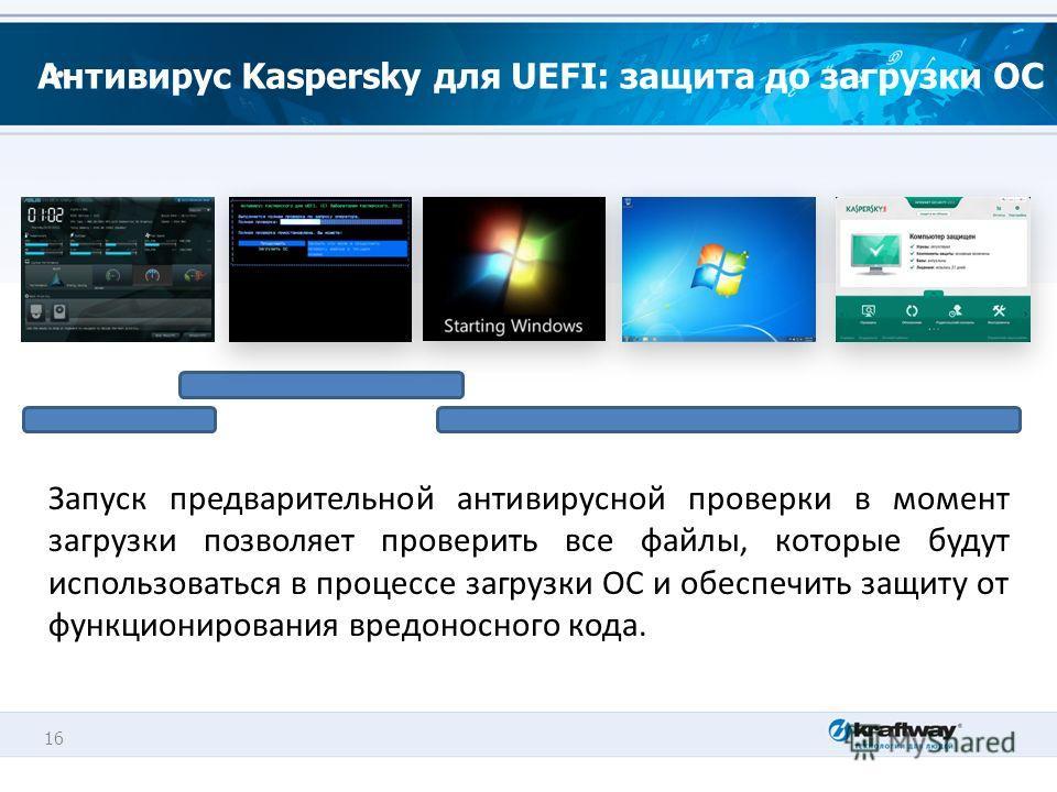 16 Антивирус Kaspersky для UEFI: защита до загрузки ОС Запуск предварительной антивирусной проверки в момент загрузки позволяет проверить все файлы, которые будут использоваться в процессе загрузки ОС и обеспечить защиту от функционирования вредоносн