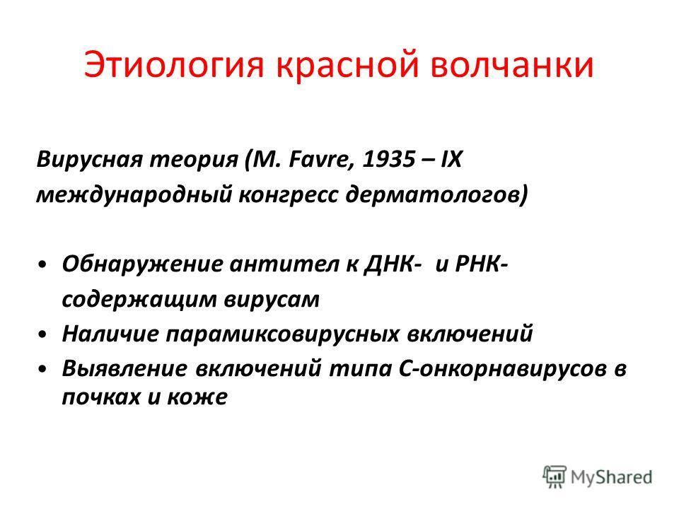 Этиология красной волчанки Вирусная теория (M. Favre, 1935 – IX международный конгресс дерматологов) Обнаружение антител к ДНК- и РНК- содержащим вирусам Наличие парамиксовирусных включений Выявление включений типа С-онкорнавирусов в почках и коже