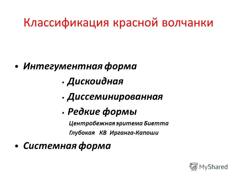 Классификация красной волчанки Интегументная форма Дискоидная Диссеминированная Редкие формы Центробежная эритема Биетта Глубокая КВ Ирганга-Капоши Системная форма