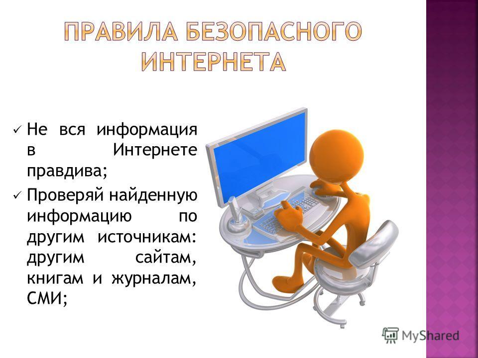 Не вся информация в Интернете правдива; Проверяй найденную информацию по другим источникам: другим сайтам, книгам и журналам, СМИ;