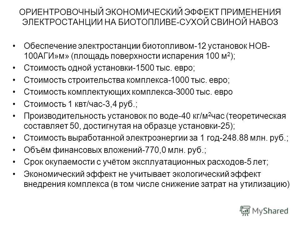 ОРИЕНТРОВОЧНЫЙ ЭКОНОМИЧЕСКИЙ ЭФФЕКТ ПРИМЕНЕНИЯ ЭЛЕКТРОСТАНЦИИ НА БИОТОПЛИВЕ-СУХОЙ СВИНОЙ НАВОЗ Обеспечение электростанции биотопливом-12 установок НОВ- 100АГИ»м» (площадь поверхности испарения 100 м 2 ); Стоимость одной установки-1500 тыс. евро; Стои